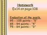 "Homework Ex14 on page 108. Evaluation of the pupils. 95 – 105 points – ""5"" 85 – 94 points – ""4"" 75 – 84 points – ""3"""