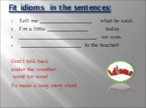 Fit idioms in the sentences: Tell me ___________________ what he said. I'm a little _______________ today. ____________________________, we won. ______________________ to the teacher! Don't talk back under the weather word for word To make a long story short