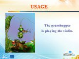 USAGE. The grasshopper is playing the violin.