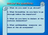 1. What do you need to go abroad? 2. What formalities do you have to go through before the departure? 3. What do you have to declare at the customs declaration? 4. What antihijacking measures are there at the air companies? Answer the questions: