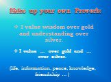 I value wisdom over gold and understanding over silver. Make up your own Proverb: I value … over gold and … over silver. (life, information, peace, knowledge, friendship … )
