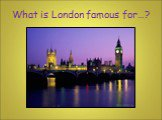 What is London famous for…?