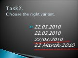 Task2. Choose the right variant. 22.03.2010 22,03,2010 22/03/2010 22 March 2010