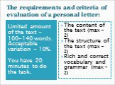 The requirements and criteria of evaluation of a personal letter: Limited amount of the text – 100-140 words. Acceptable variation - 10%. You have 20 minutes to do the task. The content of the text (max – 2) The structure of the text (max – 2) Rich and correct vocabulary and grammar (max – 2)