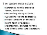 Reference to the previous letter, gratitude Answering the questions Questions to the addressee Proper amount of the text Right form of address Appropriate phrases for the end of the letter and signature. The content must include: