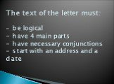 The text of the letter must: - be logical - have 4 main parts - have necessary conjunctions - start with an address and a date