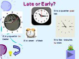 """Late or Early? It is a quarter to twelve It is a quarter past ten It is seven o""""clock It is five minutes to nine"""