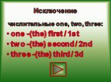 Исключение. числительные one, two, three: one -(the) first / 1st two -(the) second / 2nd three -(the) third / 3d