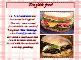 English food. In 1762 sandwich was invented in England. There is town named Sandwich in the south of England. John Montagu, the Earl of Sandwich invented a small meal that could be eaten with one hand while he continued his nonstop gambling.