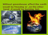Without greenhouse effect the earth would be freezing or ,on the other hand ,it would be burning hot.
