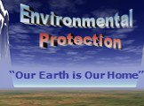 "Environmental Protection ""Our Earth is Our Home"""