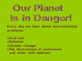 Our Planet is in Danger! Every day we hear about environmental problems: Acid rain Pollution Climate change The destruction of rainforests and other wild habitats
