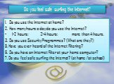 Information Space of our school. Do you feel safe surfing the Internet? Do you use the Internet at home? How many hours a day do you use the Internet? - 1-2 hours; 2-4 hours; more than 4 hours. Do you use Security Programmes? (What are they?) 5. Have you ever heard of the Internet Filtering? 6. Do y