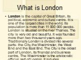 What is London. London is the capital of Great Britain, its political, economic and cultural centre. It is one of the largest cities in the world. Its population is more than 11 000 000 people. London is situated on the river Thames. The city is very old and beautiful. It was founded more than two t