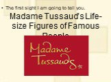 Madame Tussaud's Life-size Figures of Famous People. The first sight I am going to tell you.