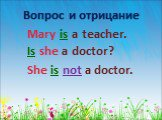 Mary is a teacher. Вопрос и отрицание. Is she a doctor? She is not a doctor.