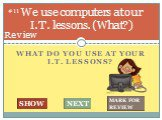 What do you use at your I.T. lessons? We use computers at our I.T. lessons. (What?). #11