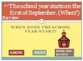 When does the school year start? The school year starts on the first of September. (When?). #1 SHOW NEXT MARK FOR REVIEW Review