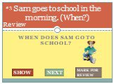 When does Sam go to school? Sam goes to school in the morning. (When?). #3