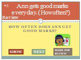 How often does ann get good marks? Ann gets good marks every day. (How often?). #5