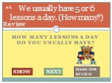 How many lessons A DAY do you usually have? We usually have 5 or 6 lessons a day. (How many?). #6
