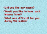 Did you like our lesson? Would you like to have such lessons later? What was difficult for you during the lesson?