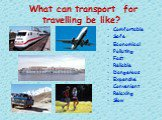 What can transport for travelling be like? Comfortable Safe Economical Polluting Fast Reliable Dangerous Expensive Convenient Relaxing Slow