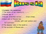 1.Complete the sentences: 1.The name of our country is……… 2.Russia lies in ………. 3.Russia stretches across …… times zones. 4.Most part of Russia has ………………climate with cold winters and hot summers. 5.The deepest lake in the world is …… 6.The symbols of Russia are…….. Russia