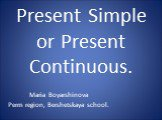 Present Simple or Present Continuous. Maria Boyarshinova Perm region, Bershetskaya school.