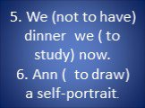 5. We (not to have) dinner we ( to study) now. 6. Ann ( to draw) a self-portrait.