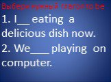 Выбери нужный глагол to be 1. I__ eating a delicious dish now. 2. We___ playing on computer.