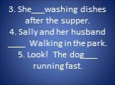 3. She___washing dishes after the supper. 4. Sally and her husband ____ Walking in the park. 5. Look! The dog___ running fast.