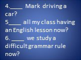 4.____ Mark driving a car? 5____ all my class having an English lesson now? 6. ____ we study a difficult grammar rule now?
