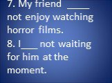 7. My friend ____ not enjoy watching horror films. 8. I___ not waiting for him at the moment.
