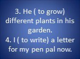 3. He ( to grow) different plants in his garden. 4. I ( to write) a letter for my pen pal now.