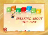 SPEAKING ABOUT THE PAST E n g l s i h http://aida.ucoz.ru