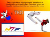 Taekwondo, along with many other martial arts, is traditionally performed in bare feet, though there are specialist training shoes that can sometimes be worn.