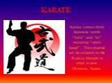 "KARATE. Karate comes from Japanese words ""kara"" and ""te"" meaning ""open hand"" . This martial art developed in the Ryukyu Islands in what is now Okinawa, Japan."