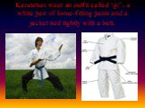 "Karatekas wear an outfit called ""gi""- a white pair of loose-fitting pants and a jacket tied tightly with a belt."