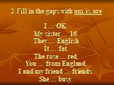 2. Fill in the gaps with am, is, are I … OK. My sister … 16. They … English It … fat. The rose … red. You … from England. I and my friend … friends. She … busy.
