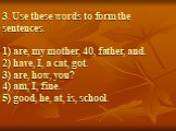 3. Use these words to form the sentences. 1) are, my mother, 40, father, and. 2) have, I, a cat, got. 3) are, how, you? 4) am, I, fine. 5) good, he, at, is, school.