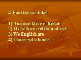 4. Find the mistakes. 1) Ann and Mike is friends. 2) My fish am yellow and red. 3) We English are. 4) I have got a books.