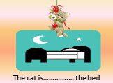 The cat is………....… the bed. above