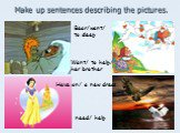Make up sentences describing the pictures. need/ help Want/ to help/ her brother Have on/ a new dress Bear/want/ to sleep