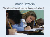 Want - хотеть. She doesn't want any problems at school.