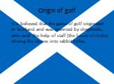 Origin of golf. It is believed that the game of golf originated in Scotland and was invented by shepherds, who with the help of staff (the future of clubs) driving the stones into rabbit holes.