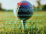 "Balls. The surface of the conventional golf ball covered with holes (to the ball better, ""holding"" the direction in which he was hit) In the pits delayed air and obrazuyuetsya invisible shell that: reduces vibration ball in flight reinforces the lifting effect upon impact with the ball Dis"