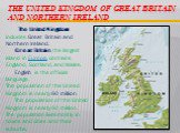The United Kingdom of Great Britain and Northern Ireland. The United Kingdom includes Great Britain and Northern Ireland. Great Britain, the largest island in Europe, contains England, Scotland, and Wales. English is the official language. The population of the United Kingdom is nearly 60 million. T