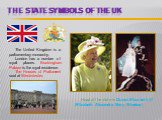 The State symbols of the UK. The United Kingdom is a parliamentary monarchy. London has a number of royal places. Buckingham Palace is the royal residence. The Houses of Parliament seat at Westminster. Head of the state is Queen Elizabeth  (Elizabeth Alexandra Mary Windsor).