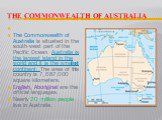The Commonwealth of Australia.  The Commonwealth of Australia is situated in the south-west part of the Pacific Ocean. Australia is the largest island in the world and it is the smallest continent. The area of this country is 7,687,000 square kilometers. English, Aboriginal are the official langu